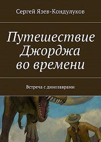 Сергей Язев-Кондулуков -Путешествие Джорджа вовремени. Встреча сдинозаврами
