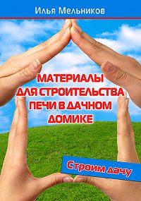 Илья Мельников - Материалы для строительства печи в дачном домике