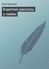 Катя Иванова -Короткие рассказы олюбви
