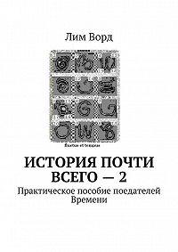 Лим Ворд -История почти Всего – 2. Практическое пособие поедателей Времени