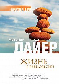 Уэйн Дайер -Жизнь в равновесии.9принципов для восстановления сил и душевной гармонии