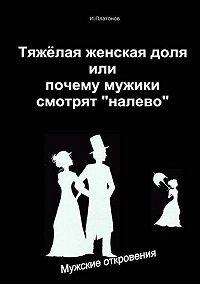 Иван Платонов -Тяжелая женская доля, или Почему мужики смотрят «налево»
