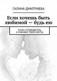 Галина Дмитриева - Если хочешь быть любимой– будьею