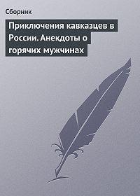 Сборник -Приключения кавказцев в России. Анекдоты о горячих мужчинах