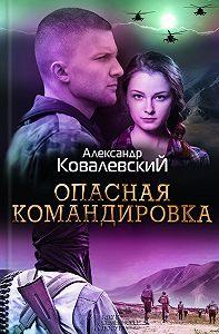 Александр Ковалевский -Опасная командировка