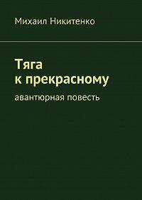 Михаил Никитенко - Тяга кпрекрасному. Авантюрная повесть