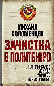 Михаил Соломенцев -Зачистка в Политбюро. Как Горбачев убирал «врагов перестройки»