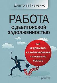 Дмитрий Владиславович Ткаченко - Работа с дебиторской задолженностью. Как не допустить ее возникновения и правильно собрать