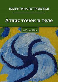 Валентина Островская - Атлас точек втеле