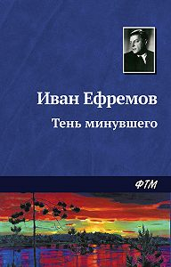 Иван Ефремов - Тень минувшего