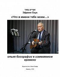 Эфраим Баух -«Что в имени тебе моем…»