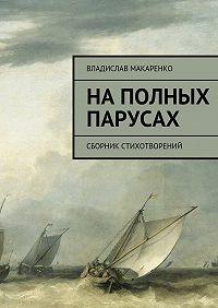 Владислав Макаренко -На полных парусах. Сборник стихотворений
