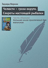 Эдуард Веркин -Челюсти – гроза округи. Секреты настоящей рыбалки
