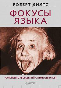 Роберт Дилтс - Фокусы языка. Изменение убеждений с помощью НЛП