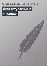 Александр Феодосьевич Бестужев -Лета вступления в училище