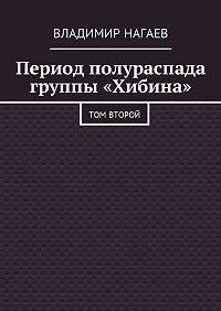 Владимир Нагаев -Период полураспада группы «Хибина». Том второй