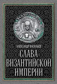 Александр Васильев - Слава Византийской империи