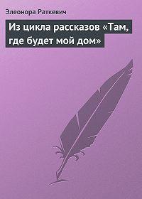 Элеонора Раткевич -Из цикла рассказов «Там, где будет мой дом»