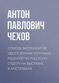 Антон Чехов -Список экспонентов, удостоенных чугунных медалей по русскому отделу на выставке в Амстердаме