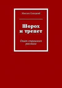 Максим Солодкий -Шорох и трепет (сборник)