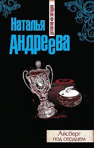 Наталья Андреева - Айсберг под сердцем