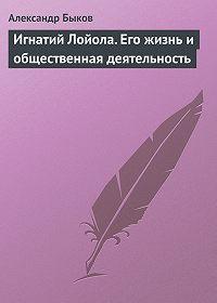 Александр Быков -Игнатий Лойола. Его жизнь и общественная деятельность