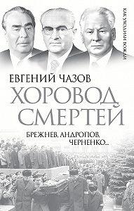 Евгений Чазов - Хоровод смертей. Брежнев, Андропов, Черненко…