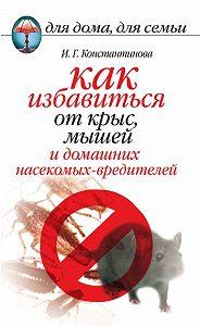 Ирина Геннадьевна Константинова -Как избавиться от крыс, мышей и домашних насекомых-вредителей