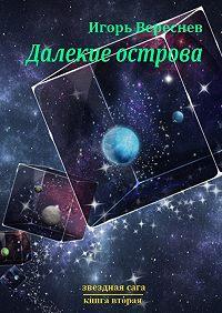 Игорь Вереснев -Далёкие острова. Звёздная сага. Книга вторая