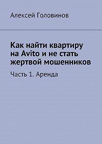 Алексей Головинов -Как найти квартиру наAvito инестать жертвой мошенников. Часть 1. Аренда