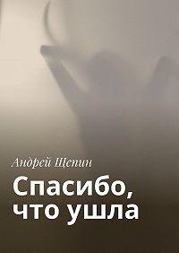Андрей Щепин -Спасибо, чтоушла