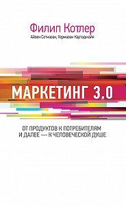 Филип Котлер -Маркетинг 3.0: от продуктов к потребителям и далее – к человеческой душе