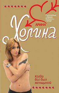 Арина Игоревна Холина -Когда Бог был женщиной