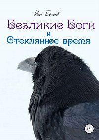 Илья Ермаков -Безликие Боги и стеклянное время. Книга 1