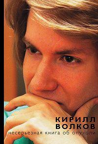 Кирилл Волков -Несерьезная книга об опухоли