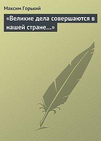 Максим Горький -«Великие дела совершаются в нашей стране…»