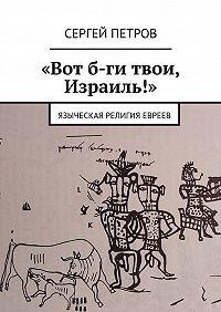 Сергей Петров -«Вот б-ги твои, Израиль!». Языческая религия евреев