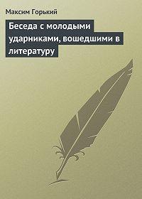 Максим Горький - Беседа с молодыми ударниками, вошедшими в литературу