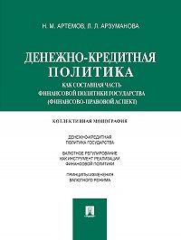 Лана Арзуманова -Денежно-кредитная политика как составная часть финансовой политики государства (финансово-правовой аспект). Монография