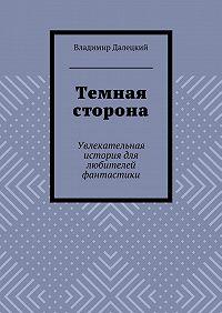 Владимир Далецкий -Темная сторона. Увлекательная история для любителей фантастики