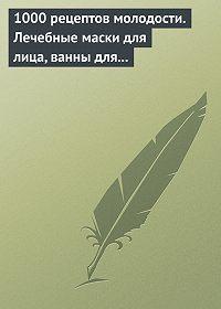 Дарья Нестерова -1000 рецептов молодости. Лечебные маски для лица, ванны для тела, массажные ванночки для ног
