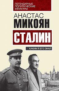 Анастас Микоян -Сталин. Каким я его знал