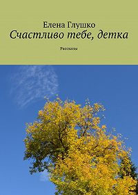 Елена Глушко - Счастливо тебе, детка. Рассказы