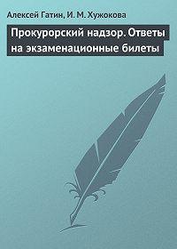 Алексей Гатин, И. М. Хужокова - Прокурорский надзор. Ответы на экзаменационные билеты