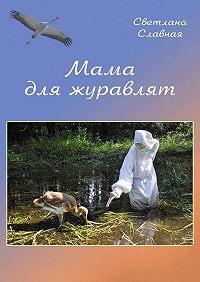 Светлана Славная - Мама для журавлят