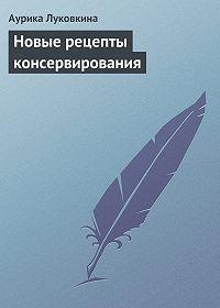 Аурика Луковкина -Новые рецепты консервирования