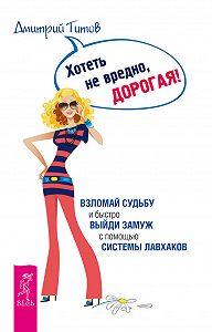 Дмитрий Титов -Хотеть не вредно, дорогая! Взломай судьбу и быстро выйди замуж с помощью системы лавхаков