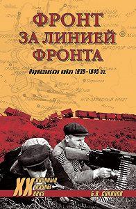 Борис Соколов - Фронт за линией фронта. Партизанская война 1939–1945 гг.