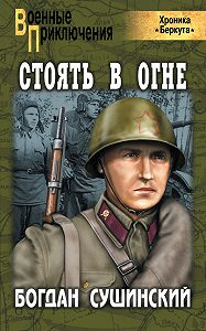 Богдан Сушинский -Стоять в огне