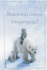 Холли Вебб - Рождественские истории. Покатай меня, медведица!